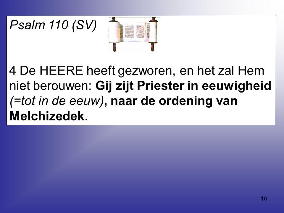 10 Psalm 110 (SV) 4 De HEERE heeft gezworen, en het zal Hem niet berouwen: Gij zijt Priester in eeuwigheid (=tot in de eeuw), naar de ordening van Mel