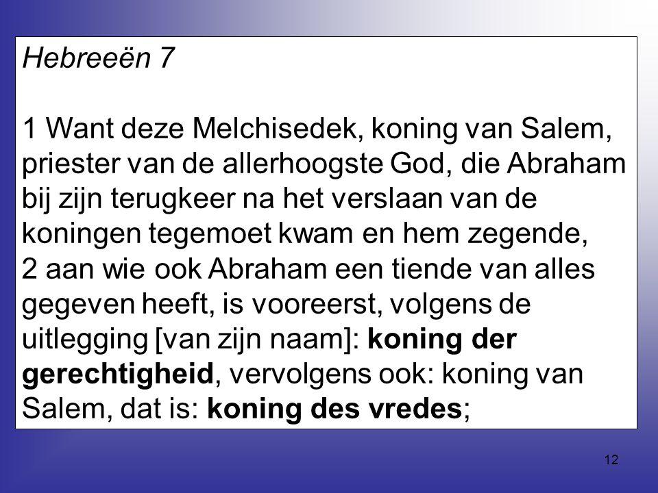 12 Hebreeën 7 1 Want deze Melchisedek, koning van Salem, priester van de allerhoogste God, die Abraham bij zijn terugkeer na het verslaan van de konin