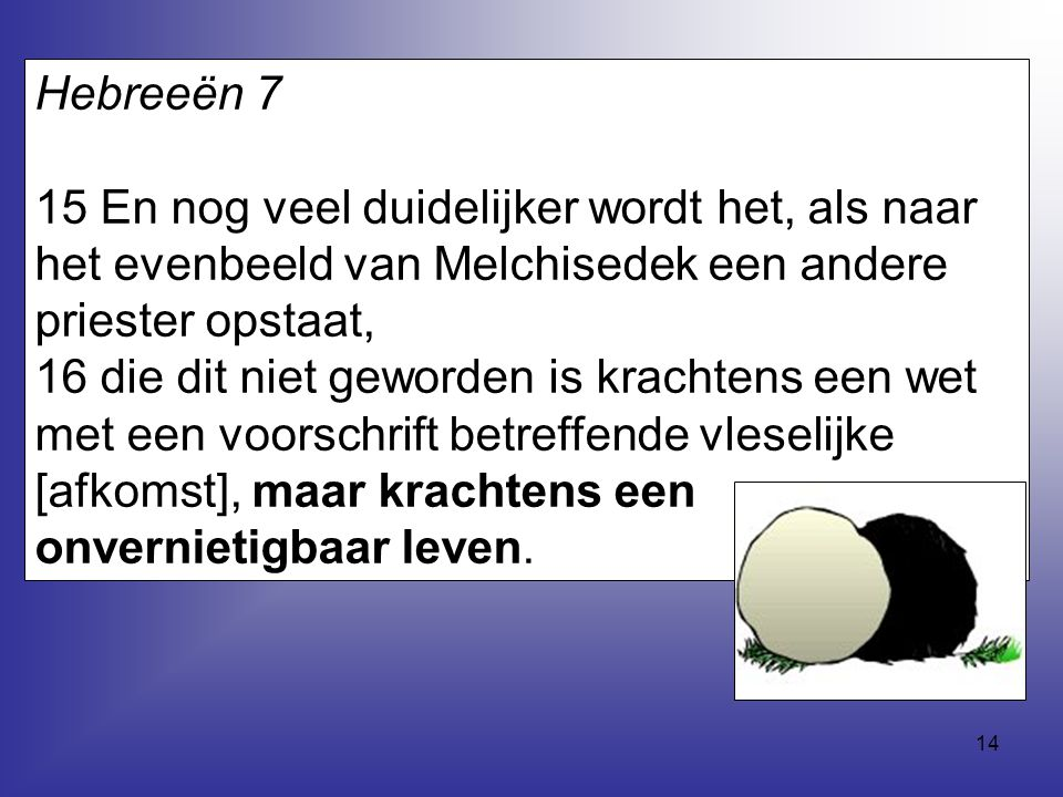14 Hebreeën 7 15 En nog veel duidelijker wordt het, als naar het evenbeeld van Melchisedek een andere priester opstaat, 16 die dit niet geworden is kr