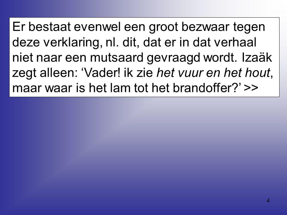 4 Er bestaat evenwel een groot bezwaar tegen deze verklaring, nl. dit, dat er in dat verhaal niet naar een mutsaard gevraagd wordt. Izaäk zegt alleen: