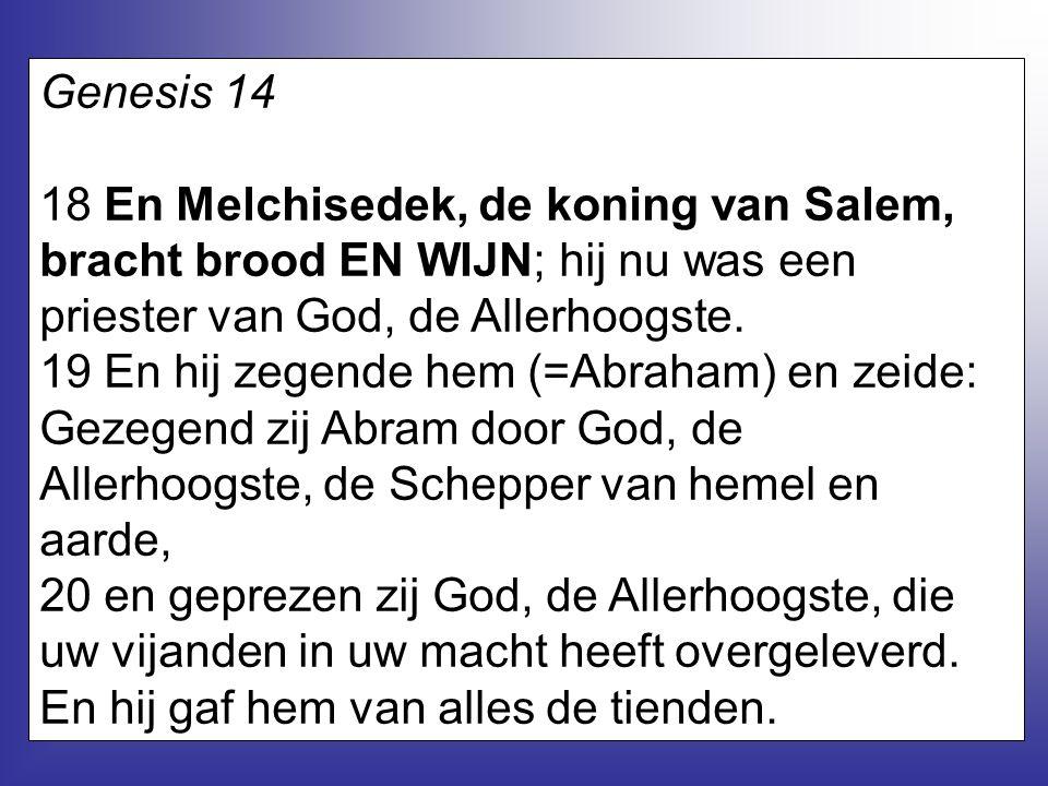 7 Genesis 14 18 En Melchisedek, de koning van Salem, bracht brood EN WIJN; hij nu was een priester van God, de Allerhoogste. 19 En hij zegende hem (=A