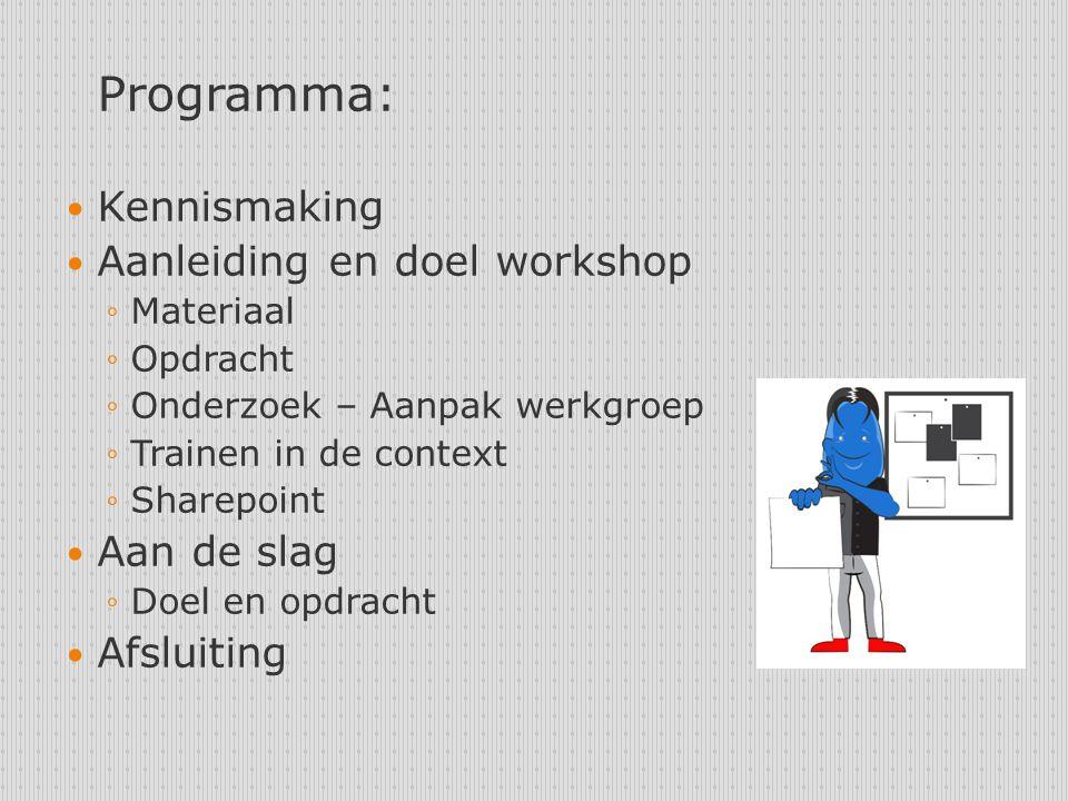 Programma: Kennismaking Aanleiding en doel workshop ◦Materiaal ◦Opdracht ◦Onderzoek – Aanpak werkgroep ◦Trainen in de context ◦Sharepoint Aan de slag ◦Doel en opdracht Afsluiting