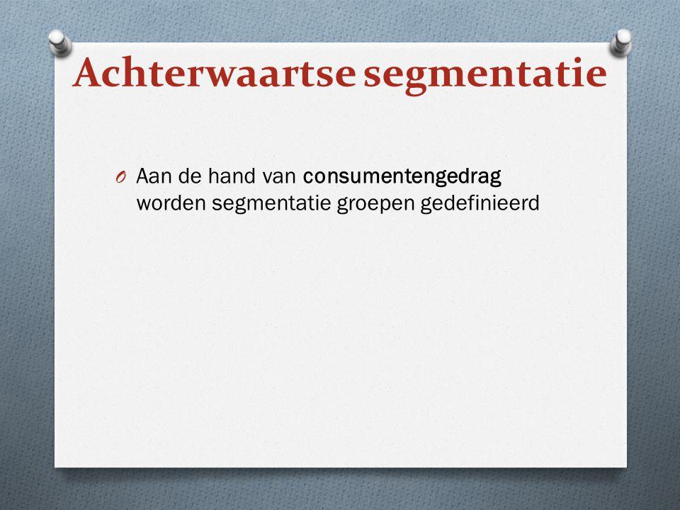 O Aan de hand van consumentengedrag worden segmentatie groepen gedefinieerd Achterwaartse segmentatie