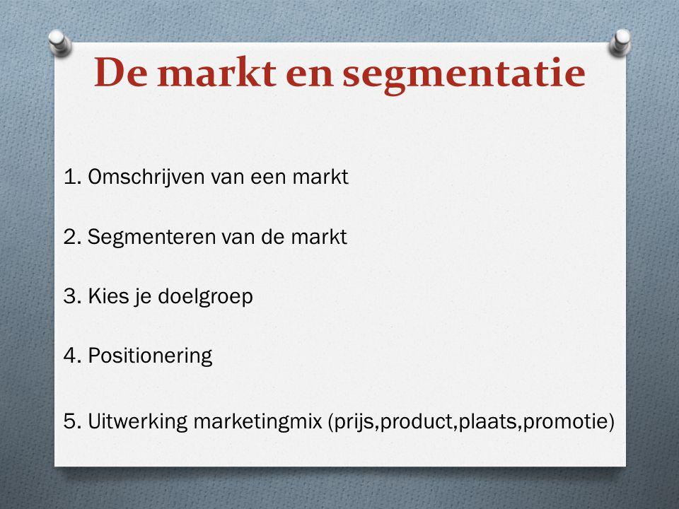 De markt en segmentatie 1. Omschrijven van een markt 2. Segmenteren van de markt 3. Kies je doelgroep 4. Positionering 5. Uitwerking marketingmix (pri