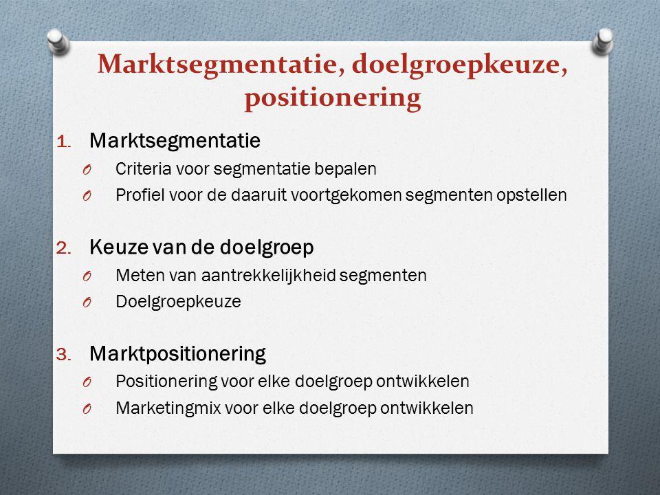 Marktsegmentatie, doelgroepkeuze, positionering 1. Marktsegmentatie O Criteria voor segmentatie bepalen O Profiel voor de daaruit voortgekomen segment