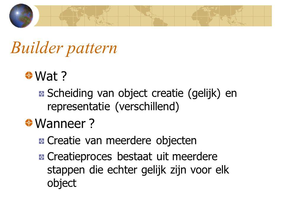 Builder pattern Wat ? Scheiding van object creatie (gelijk) en representatie (verschillend) Wanneer ? Creatie van meerdere objecten Creatieproces best