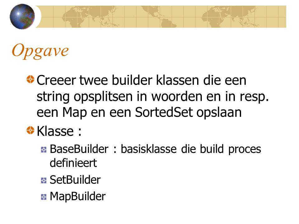 Opgave Creeer twee builder klassen die een string opsplitsen in woorden en in resp. een Map en een SortedSet opslaan Klasse : BaseBuilder : basisklass