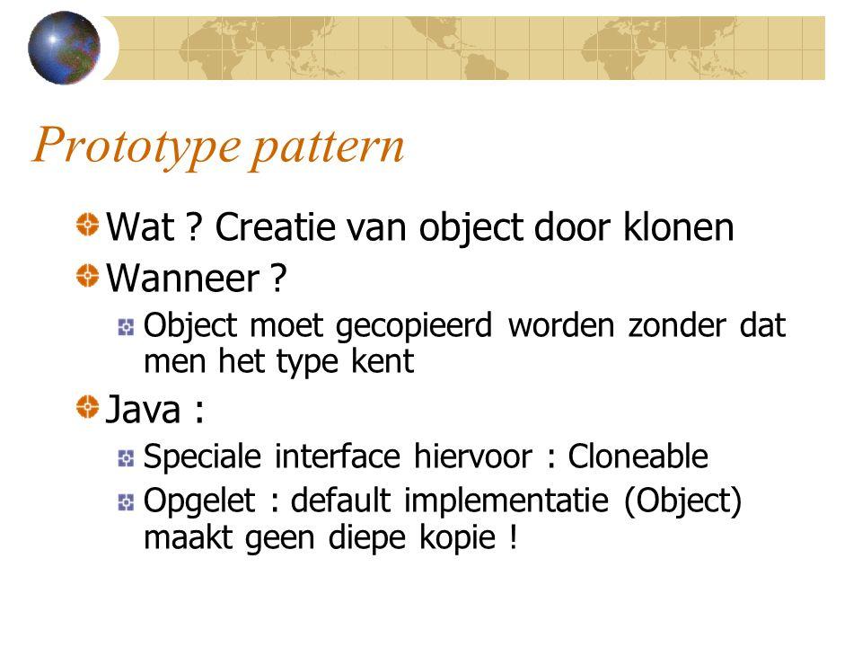 Prototype pattern Wat ? Creatie van object door klonen Wanneer ? Object moet gecopieerd worden zonder dat men het type kent Java : Speciale interface