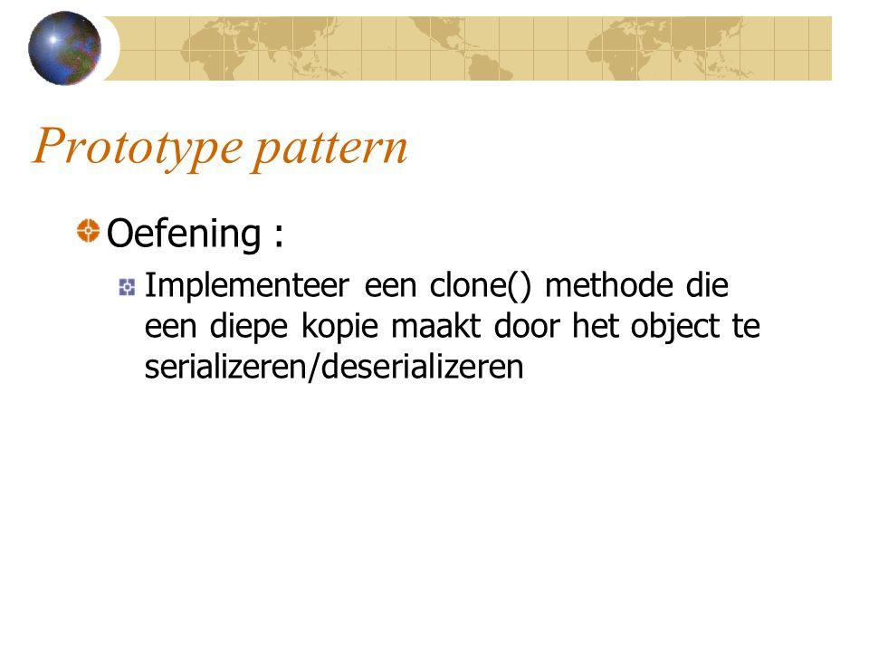 Prototype pattern Oefening : Implementeer een clone() methode die een diepe kopie maakt door het object te serializeren/deserializeren