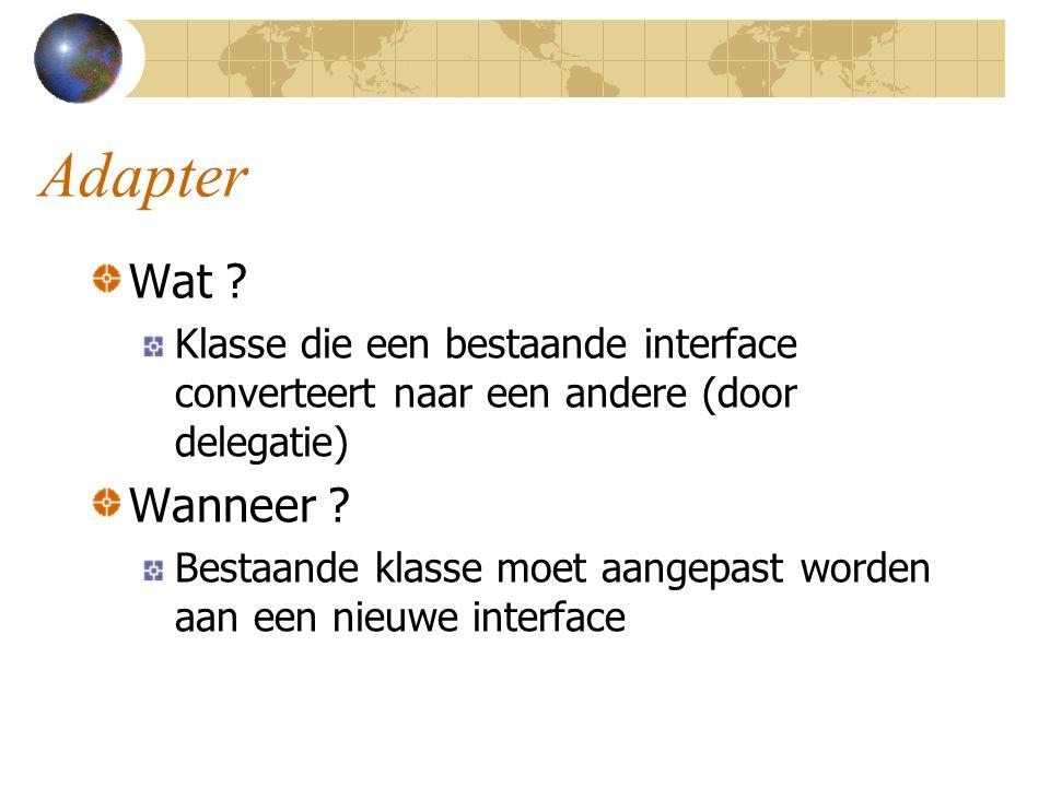 Adapter Wat ? Klasse die een bestaande interface converteert naar een andere (door delegatie) Wanneer ? Bestaande klasse moet aangepast worden aan een