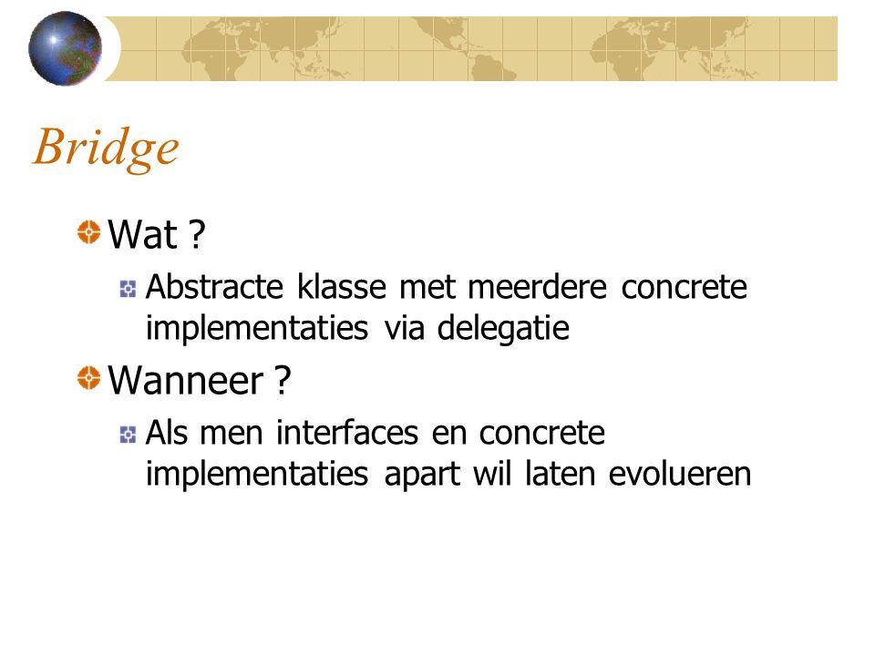 Bridge Wat ? Abstracte klasse met meerdere concrete implementaties via delegatie Wanneer ? Als men interfaces en concrete implementaties apart wil lat