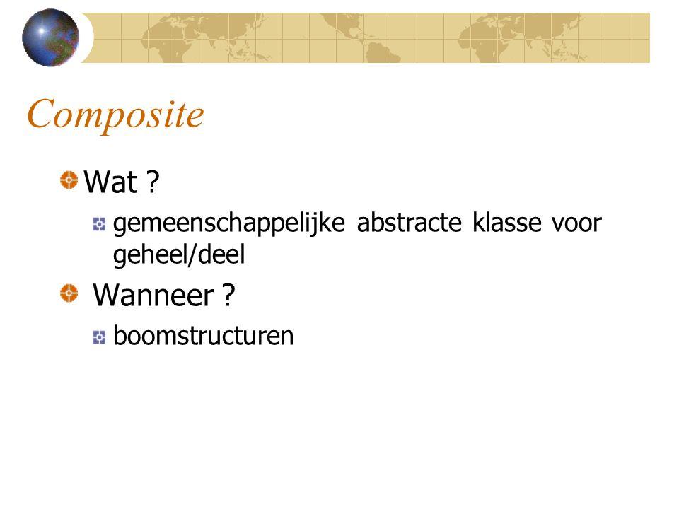 Composite Wat ? gemeenschappelijke abstracte klasse voor geheel/deel Wanneer ? boomstructuren