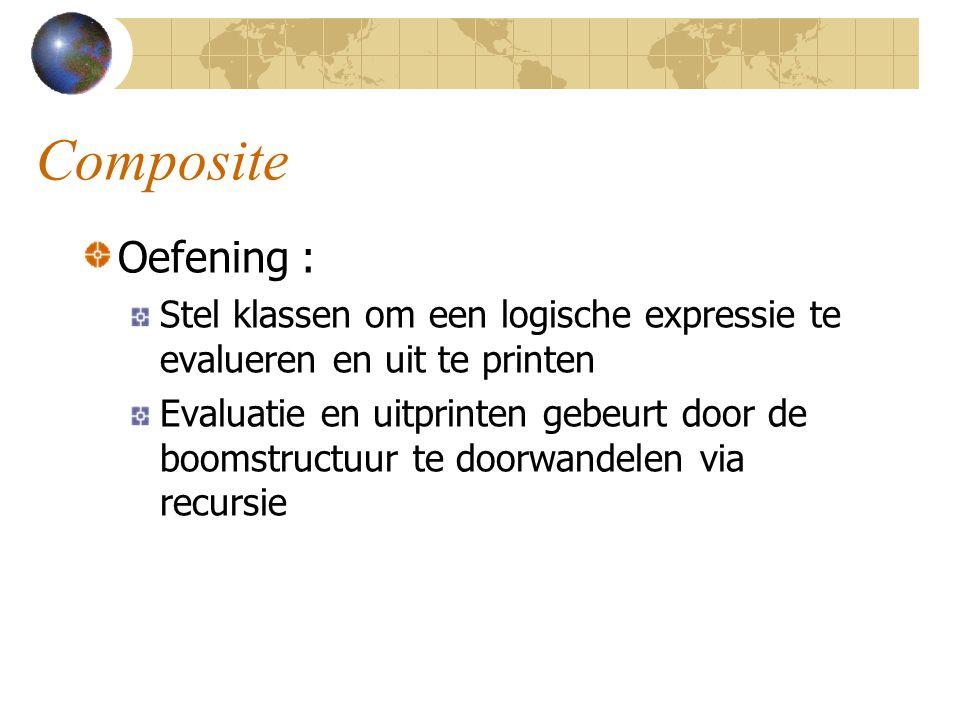 Composite Oefening : Stel klassen om een logische expressie te evalueren en uit te printen Evaluatie en uitprinten gebeurt door de boomstructuur te do