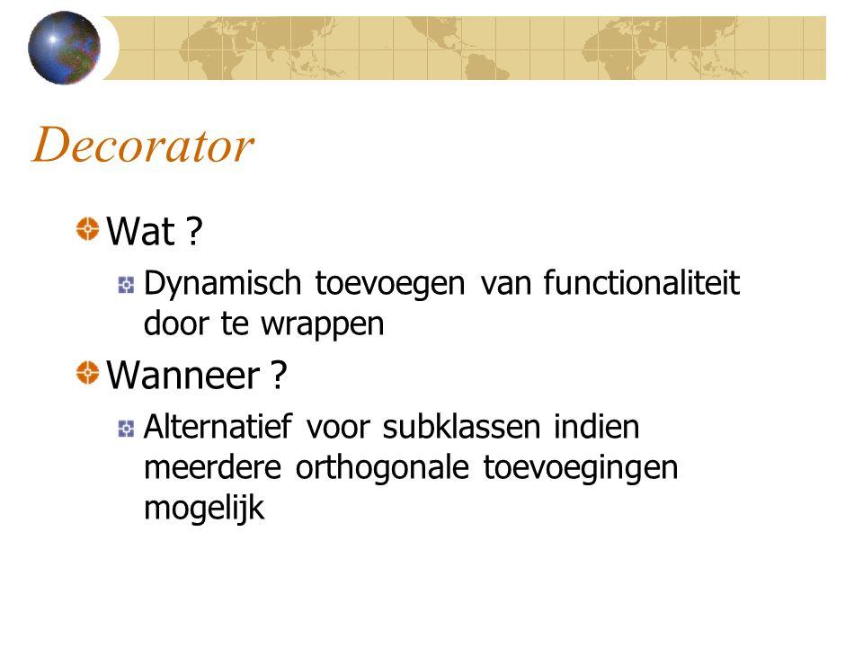 Decorator Wat ? Dynamisch toevoegen van functionaliteit door te wrappen Wanneer ? Alternatief voor subklassen indien meerdere orthogonale toevoegingen