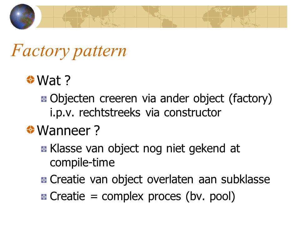 Factory pattern Wat ? Objecten creeren via ander object (factory) i.p.v. rechtstreeks via constructor Wanneer ? Klasse van object nog niet gekend at c