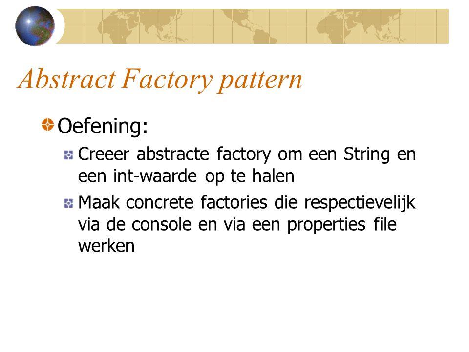 Abstract Factory pattern Oefening: Creeer abstracte factory om een String en een int-waarde op te halen Maak concrete factories die respectievelijk vi