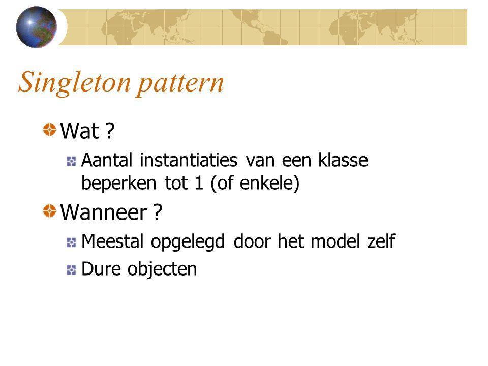 Singleton pattern Wat ? Aantal instantiaties van een klasse beperken tot 1 (of enkele) Wanneer ? Meestal opgelegd door het model zelf Dure objecten