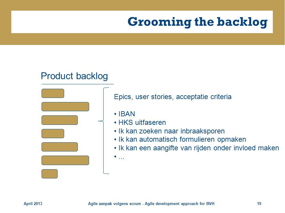 Grooming the backlog April 2013Agile aanpak volgens scrum - Agile development approach for BVH19 Product backlog Epics, user stories, acceptatie crite