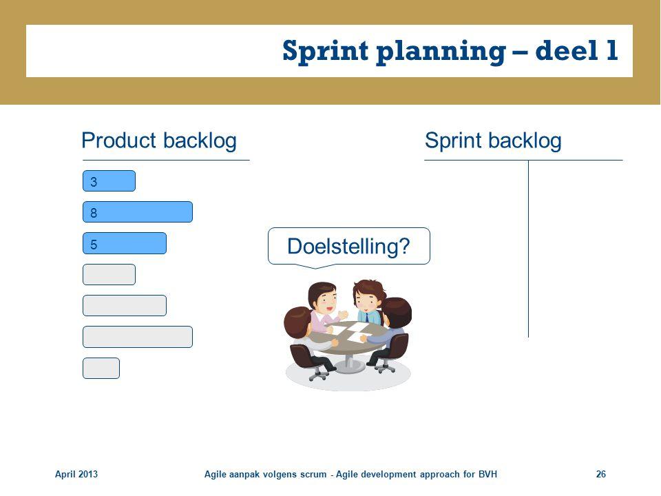 Sprint planning – deel 1 April 2013Agile aanpak volgens scrum - Agile development approach for BVH26 Product backlog 3 8 5 Sprint backlog Doelstelling?