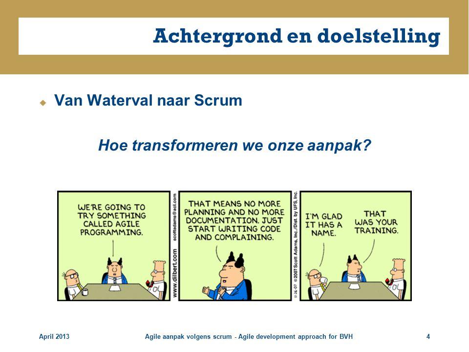 Achtergrond en doelstelling  Van Waterval naar Scrum Hoe transformeren we onze aanpak.
