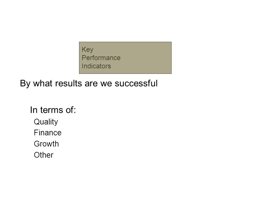 By what results are we successful In terms of: Quality Finance Growth Other Key Performance Indicators