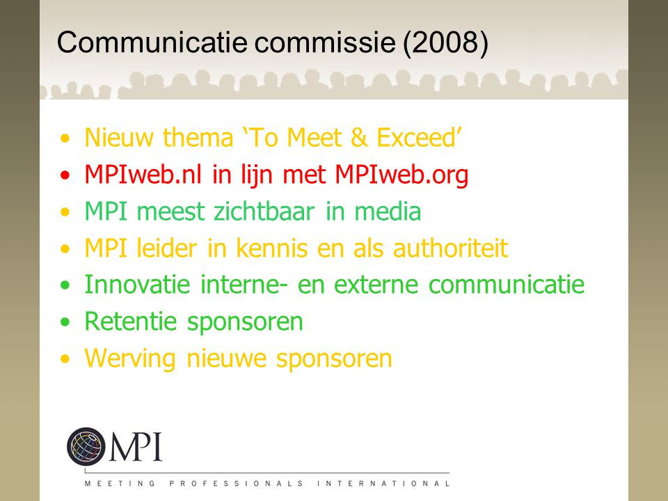 Communicatie commissie (2008) Nieuw thema 'To Meet & Exceed' MPIweb.nl in lijn met MPIweb.org MPI meest zichtbaar in media MPI leider in kennis en als authoriteit Innovatie interne- en externe communicatie Retentie sponsoren Werving nieuwe sponsoren