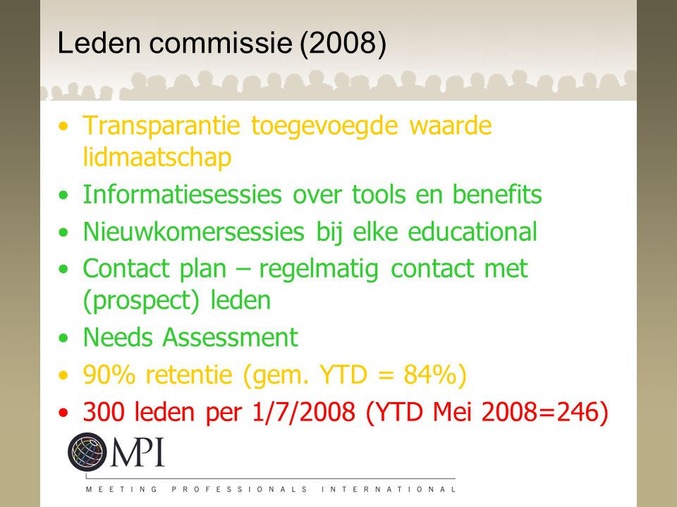 Leden commissie (2008) Transparantie toegevoegde waarde lidmaatschap Informatiesessies over tools en benefits Nieuwkomersessies bij elke educational Contact plan – regelmatig contact met (prospect) leden Needs Assessment 90% retentie (gem.