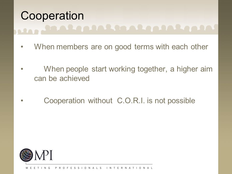 Cooperation When members are on good terms with each other When people start working together, a higher aim can be achieved Cooperation without C.O.R.I.