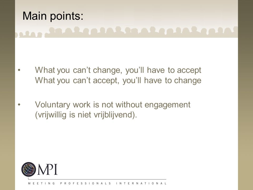 Main points: What you can't change, you'll have to accept What you can't accept, you'll have to change Voluntary work is not without engagement (vrijwillig is niet vrijblijvend).