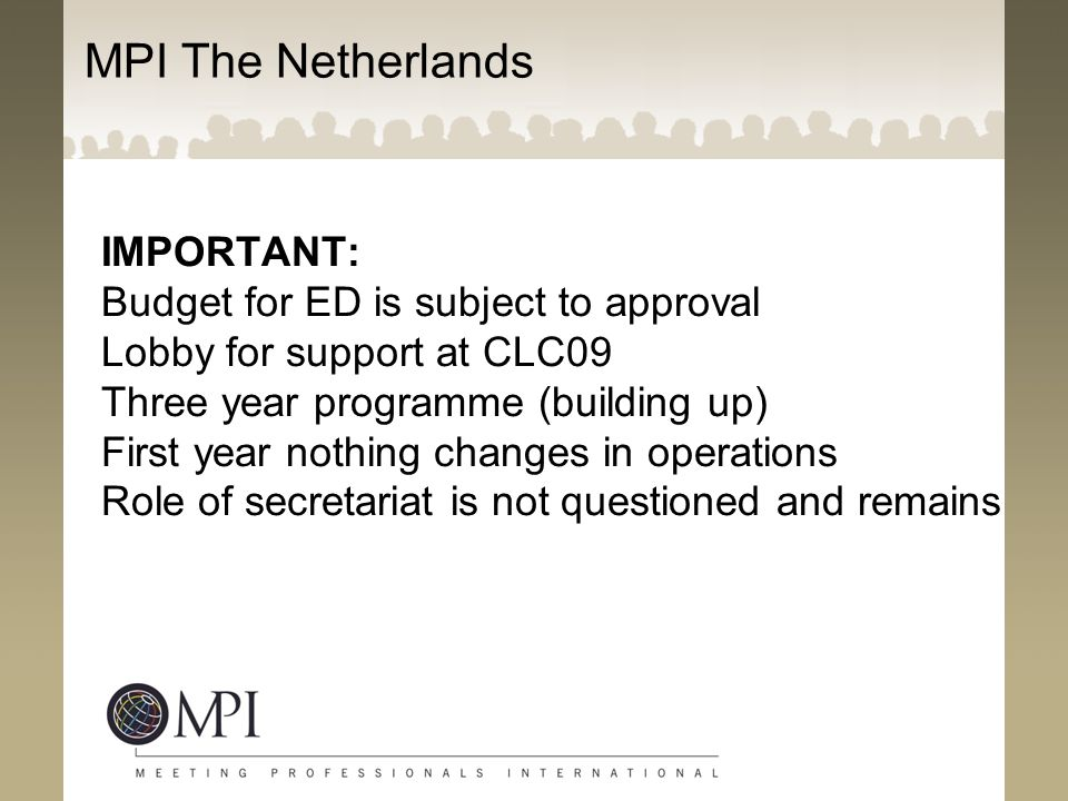 MPI The Netherlands IMPORTANT: Budget for ED is subject to approval Lobby for support at CLC09 Three year programme (building up) First year nothing changes in operations Role of secretariat is not questioned and remains