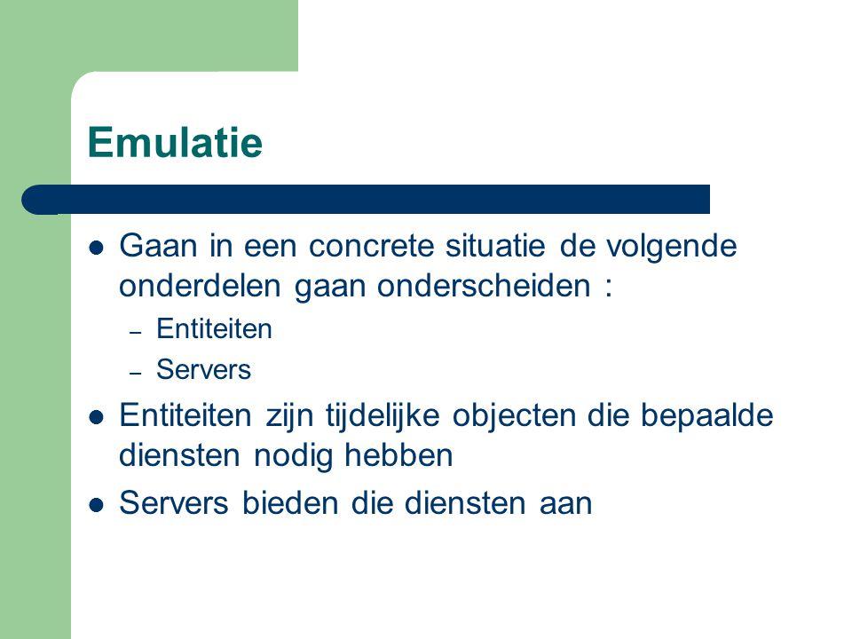 Emulatie Gaan in een concrete situatie de volgende onderdelen gaan onderscheiden : – Entiteiten – Servers Entiteiten zijn tijdelijke objecten die bepaalde diensten nodig hebben Servers bieden die diensten aan