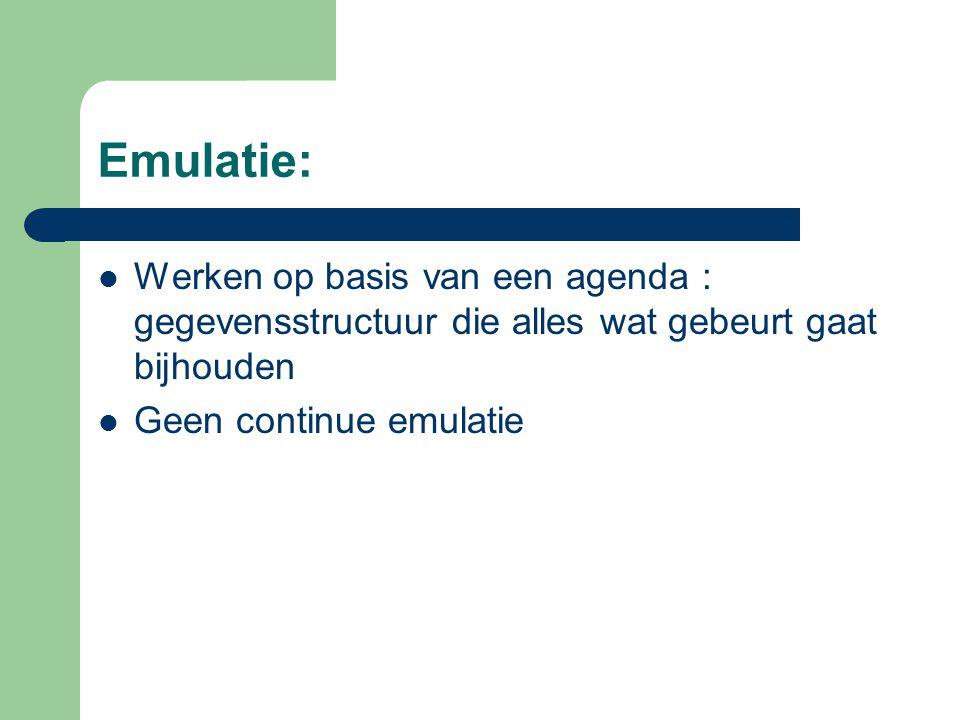 Emulatie: Werken op basis van een agenda : gegevensstructuur die alles wat gebeurt gaat bijhouden Geen continue emulatie