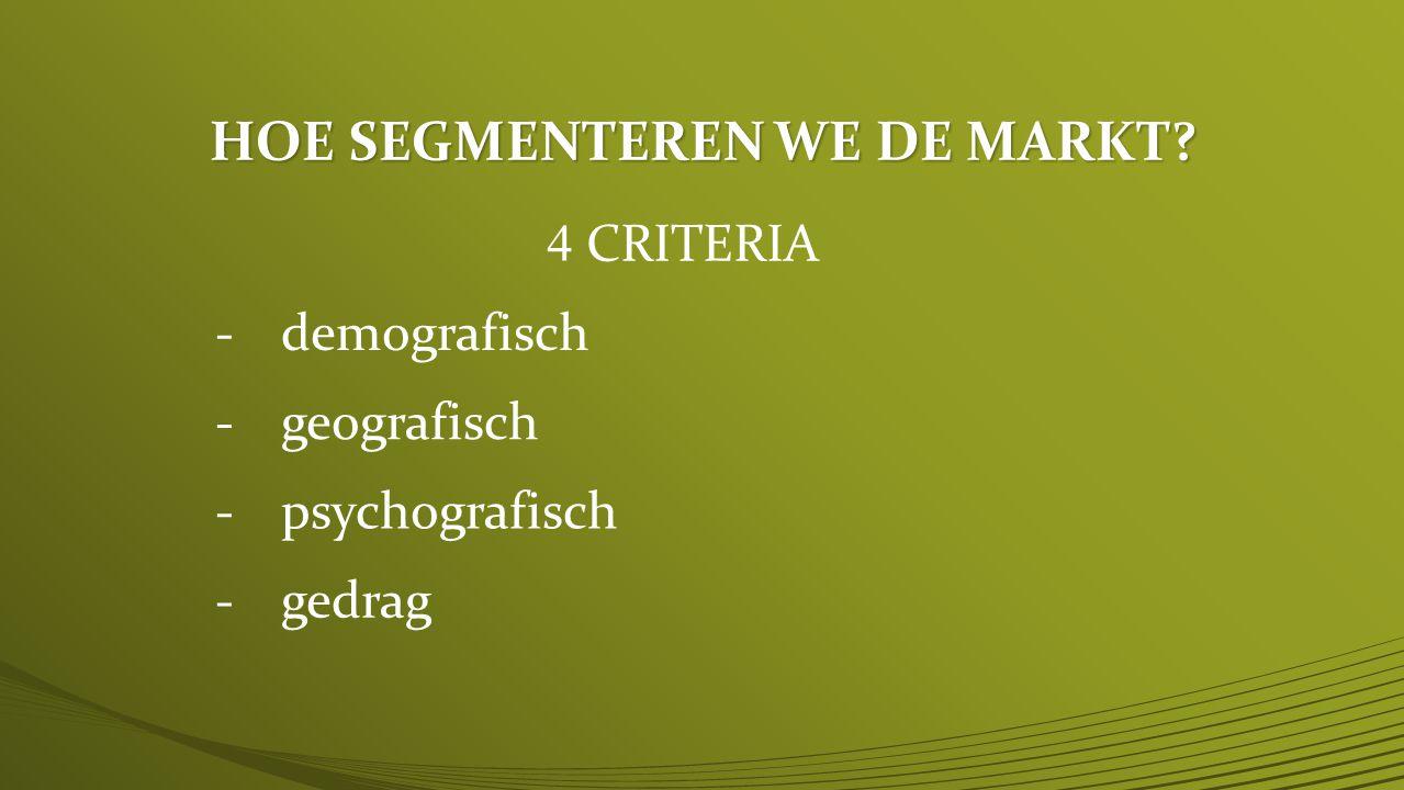 HOE SEGMENTEREN WE DE MARKT? 4 CRITERIA -demografisch -geografisch -psychografisch -gedrag