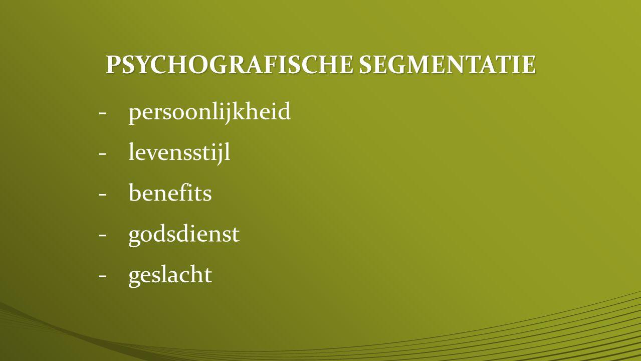 PSYCHOGRAFISCHE SEGMENTATIE -persoonlijkheid -levensstijl -benefits -godsdienst -geslacht