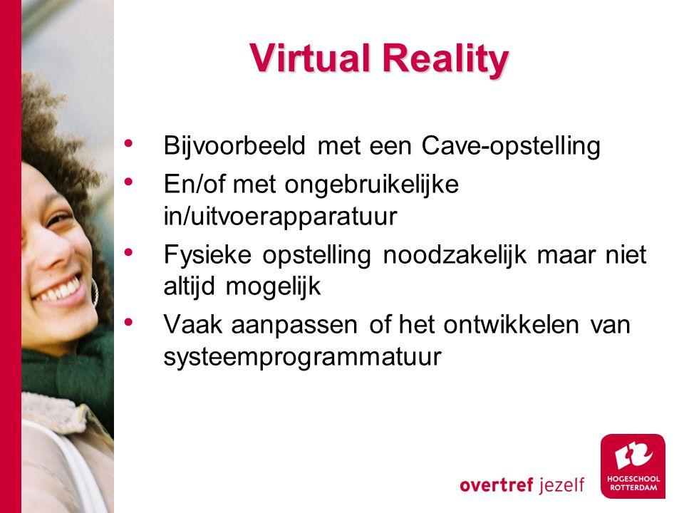 Virtual Reality Bijvoorbeeld met een Cave-opstelling En/of met ongebruikelijke in/uitvoerapparatuur Fysieke opstelling noodzakelijk maar niet altijd m