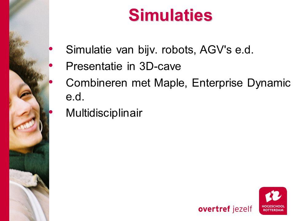 Simulaties Simulaties Simulatie van bijv. robots, AGV's e.d. Presentatie in 3D-cave Combineren met Maple, Enterprise Dynamic e.d. Multidisciplinair