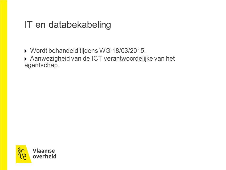 IT en databekabeling Wordt behandeld tijdens WG 18/03/2015. Aanwezigheid van de ICT-verantwoordelijke van het agentschap.