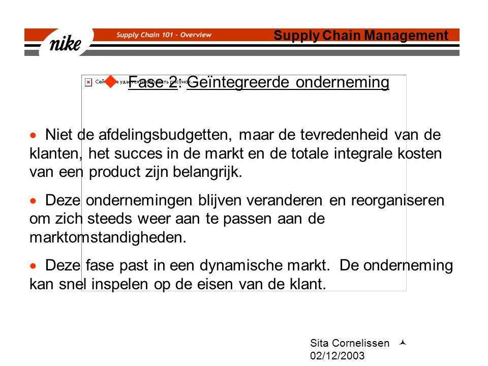 Sita Cornelissen 02/12/2003  Fase 2: Geïntegreerde onderneming Supply Chain Management  Niet de afdelingsbudgetten, maar de tevredenheid van de klanten, het succes in de markt en de totale integrale kosten van een product zijn belangrijk.