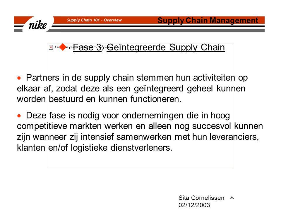 Sita Cornelissen 02/12/2003  Fase 3: Geïntegreerde Supply Chain Supply Chain Management  Partners in de supply chain stemmen hun activiteiten op elkaar af, zodat deze als een geïntegreerd geheel kunnen worden bestuurd en kunnen functioneren.