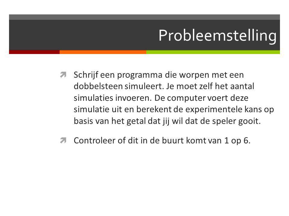 Probleemstelling  Schrijf een programma die worpen met een dobbelsteen simuleert. Je moet zelf het aantal simulaties invoeren. De computer voert deze