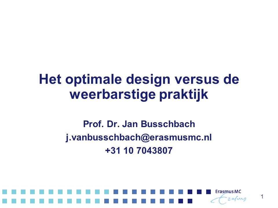 Het optimale design versus de weerbarstige praktijk Prof. Dr. Jan Busschbach j.vanbusschbach@erasmusmc.nl +31 10 7043807 1