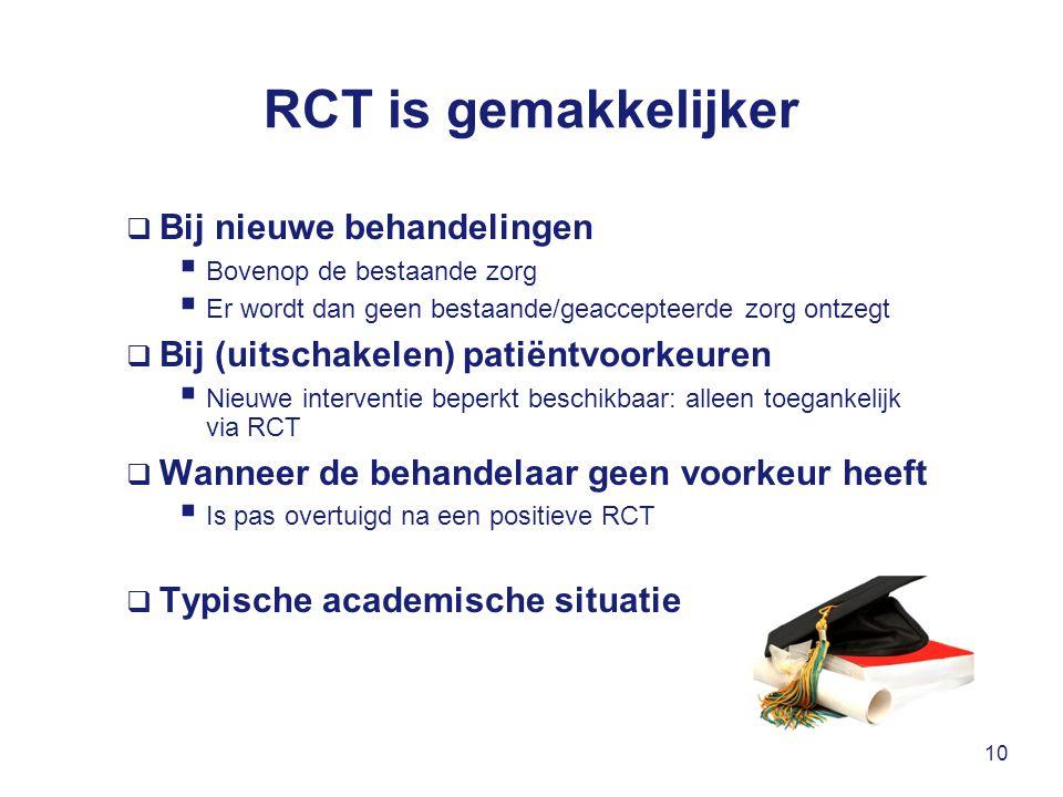 RCT is gemakkelijker  Bij nieuwe behandelingen  Bovenop de bestaande zorg  Er wordt dan geen bestaande/geaccepteerde zorg ontzegt  Bij (uitschakelen) patiëntvoorkeuren  Nieuwe interventie beperkt beschikbaar: alleen toegankelijk via RCT  Wanneer de behandelaar geen voorkeur heeft  Is pas overtuigd na een positieve RCT  Typische academische situatie 10
