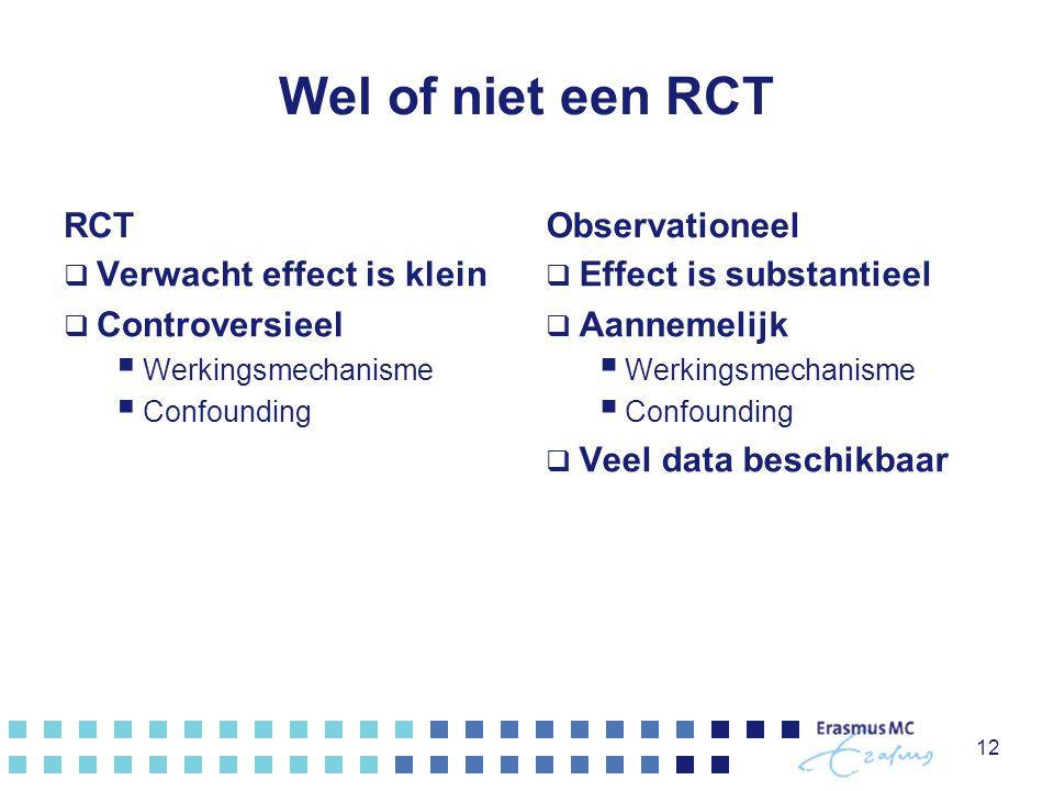 Wel of niet een RCT RCT  Verwacht effect is klein  Controversieel  Werkingsmechanisme  Confounding Observationeel  Effect is substantieel  Aannemelijk  Werkingsmechanisme  Confounding  Veel data beschikbaar 12