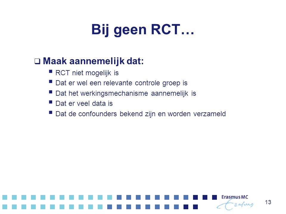 Bij geen RCT…  Maak aannemelijk dat:  RCT niet mogelijk is  Dat er wel een relevante controle groep is  Dat het werkingsmechanisme aannemelijk is  Dat er veel data is  Dat de confounders bekend zijn en worden verzameld 13