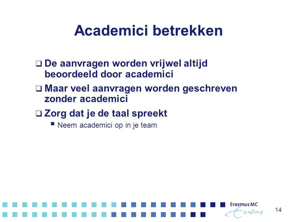 Academici betrekken  De aanvragen worden vrijwel altijd beoordeeld door academici  Maar veel aanvragen worden geschreven zonder academici  Zorg dat je de taal spreekt  Neem academici op in je team 14
