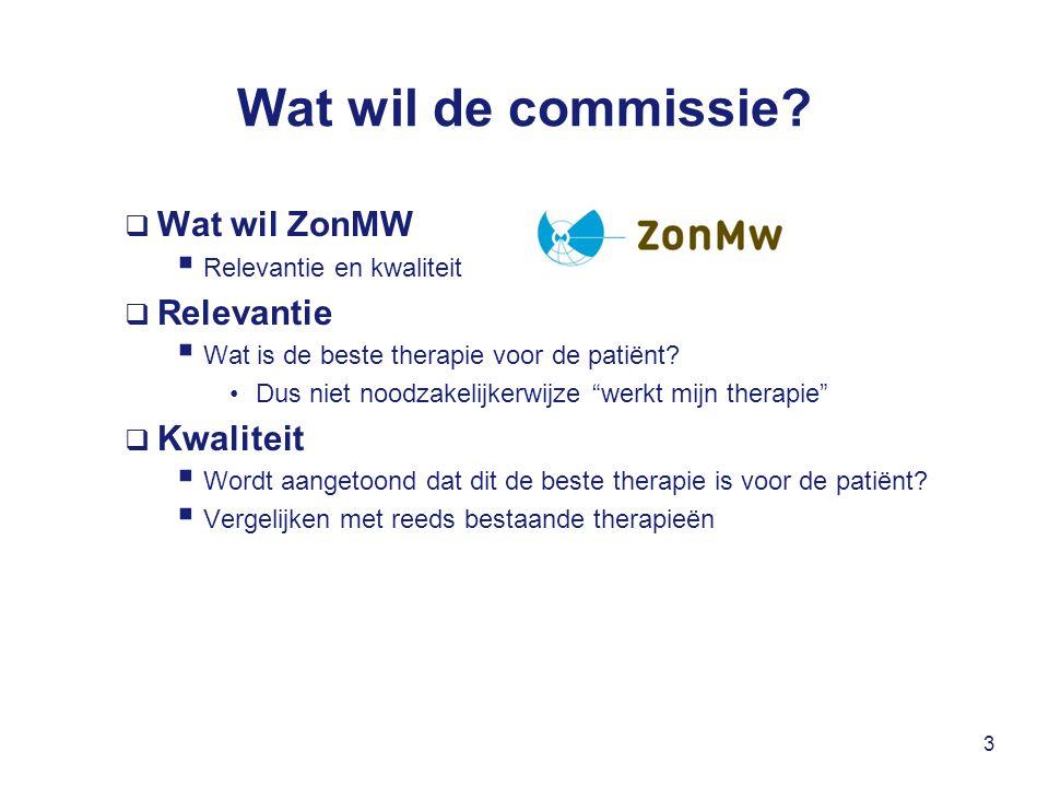 Wat wil de commissie?  Wat wil ZonMW  Relevantie en kwaliteit  Relevantie  Wat is de beste therapie voor de patiënt? Dus niet noodzakelijkerwijze