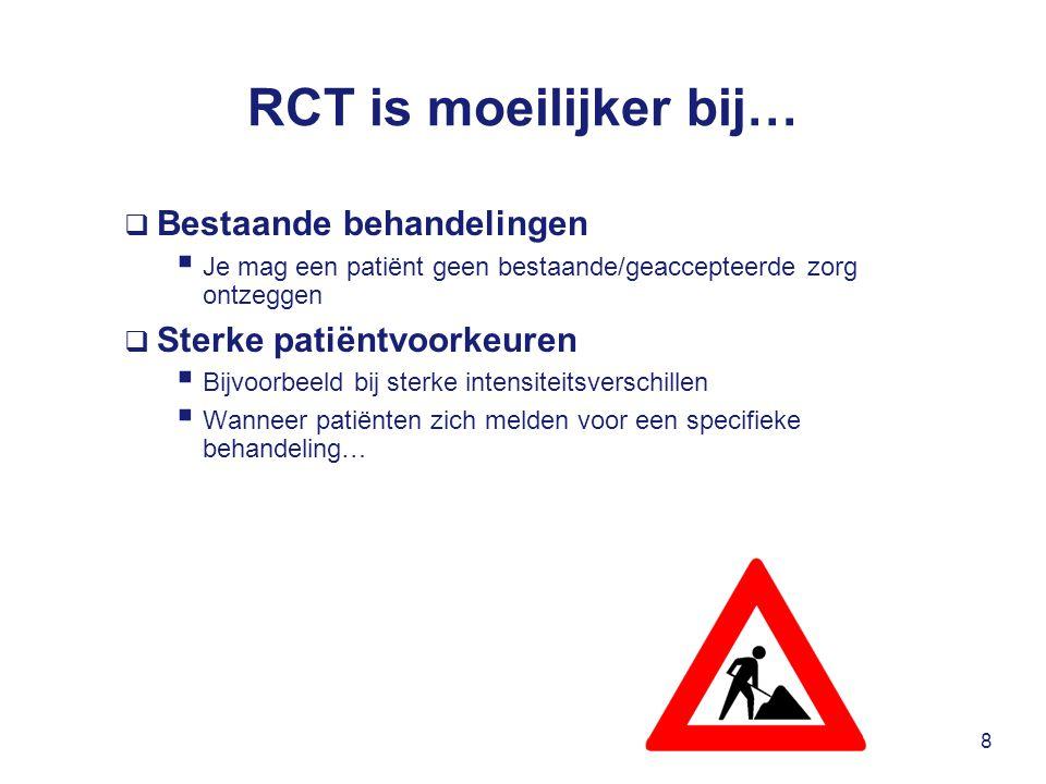 RCT is moeilijker bij…  Bestaande behandelingen  Je mag een patiënt geen bestaande/geaccepteerde zorg ontzeggen  Sterke patiëntvoorkeuren  Bijvoorbeeld bij sterke intensiteitsverschillen  Wanneer patiënten zich melden voor een specifieke behandeling… 8