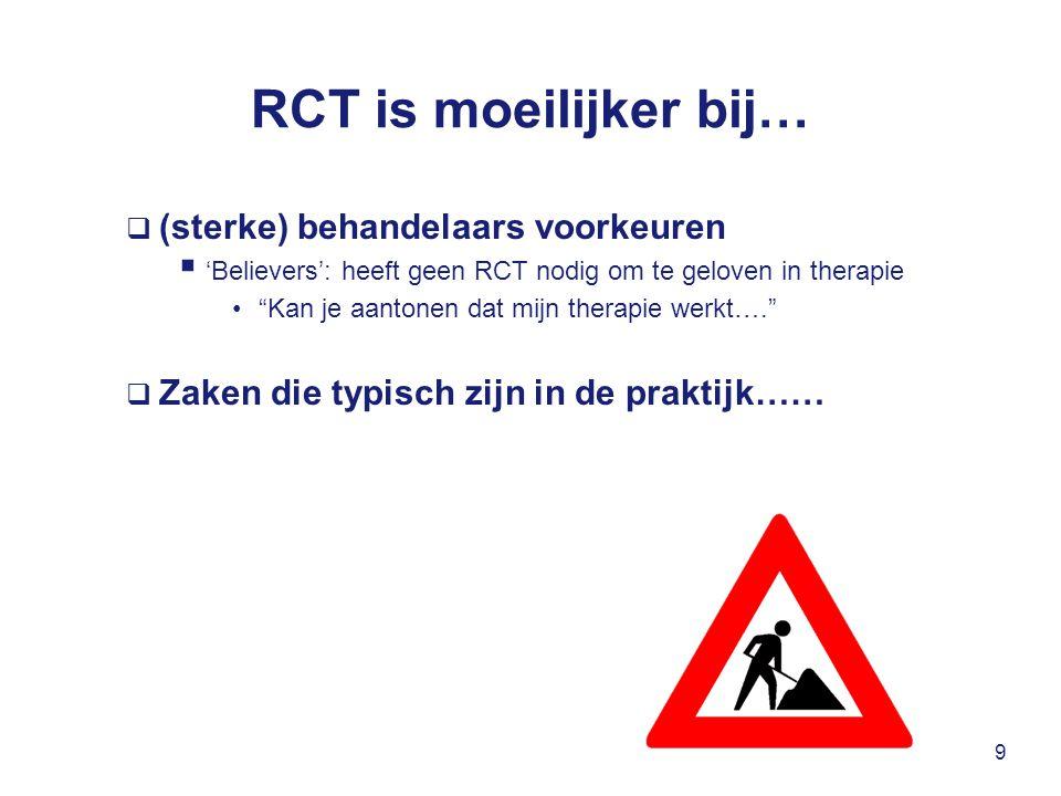 RCT is moeilijker bij…  (sterke) behandelaars voorkeuren  'Believers': heeft geen RCT nodig om te geloven in therapie Kan je aantonen dat mijn therapie werkt….  Zaken die typisch zijn in de praktijk…… 9