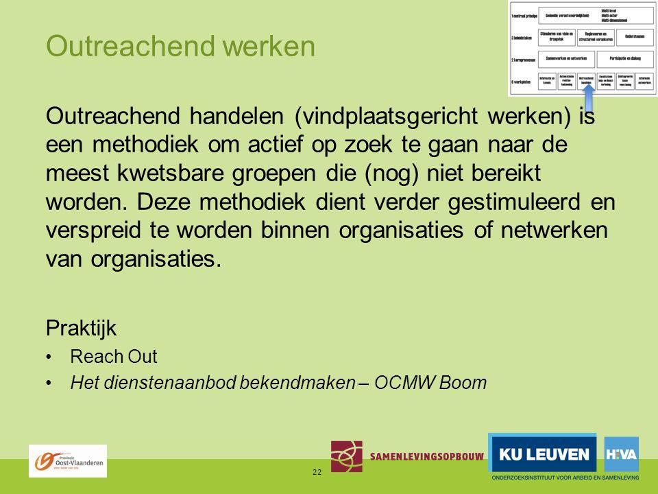 Outreachend werken Outreachend handelen (vindplaatsgericht werken) is een methodiek om actief op zoek te gaan naar de meest kwetsbare groepen die (nog) niet bereikt worden.