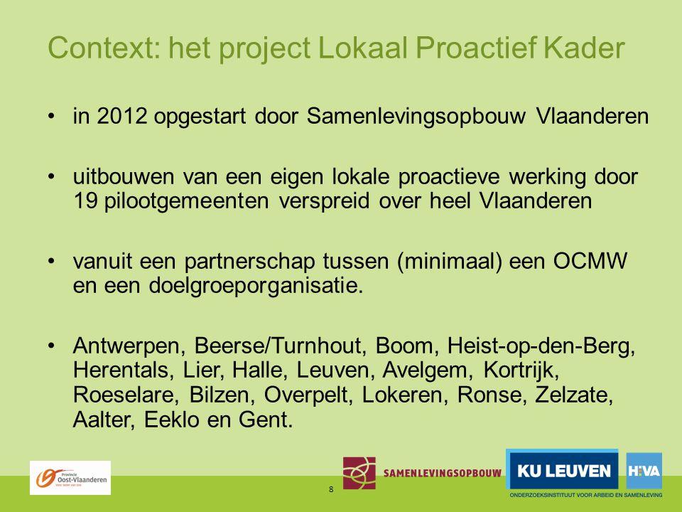 Context: het project Lokaal Proactief Kader in 2012 opgestart door Samenlevingsopbouw Vlaanderen uitbouwen van een eigen lokale proactieve werking door 19 pilootgemeenten verspreid over heel Vlaanderen vanuit een partnerschap tussen (minimaal) een OCMW en een doelgroeporganisatie.